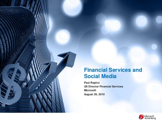 Financial Services and Social Media Paul Rapino US Director Financial Services Microsoft August 26, 2010