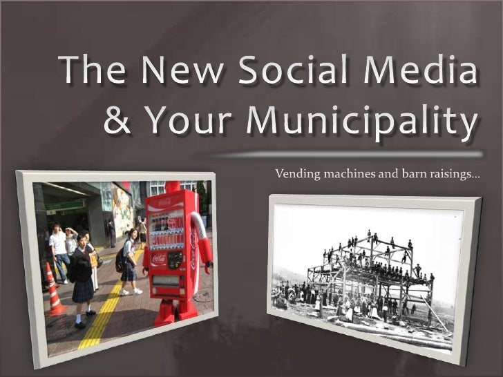The New Social Media & Your Municipality<br />Vending machines and barn raisings…<br />