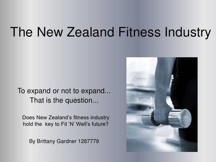 The New Zealand Fitness Industry     To expand or not to expand...      That is the question...    Does New Zealand's fitn...