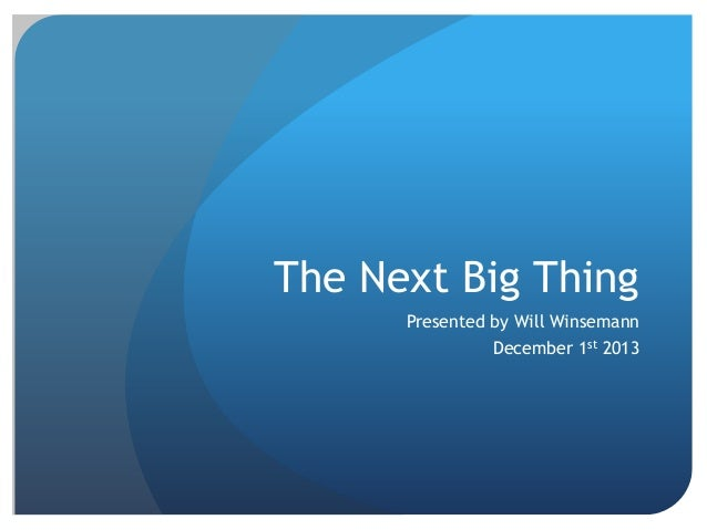 The Next Big Thing Presented by Will Winsemann  December 1st 2013
