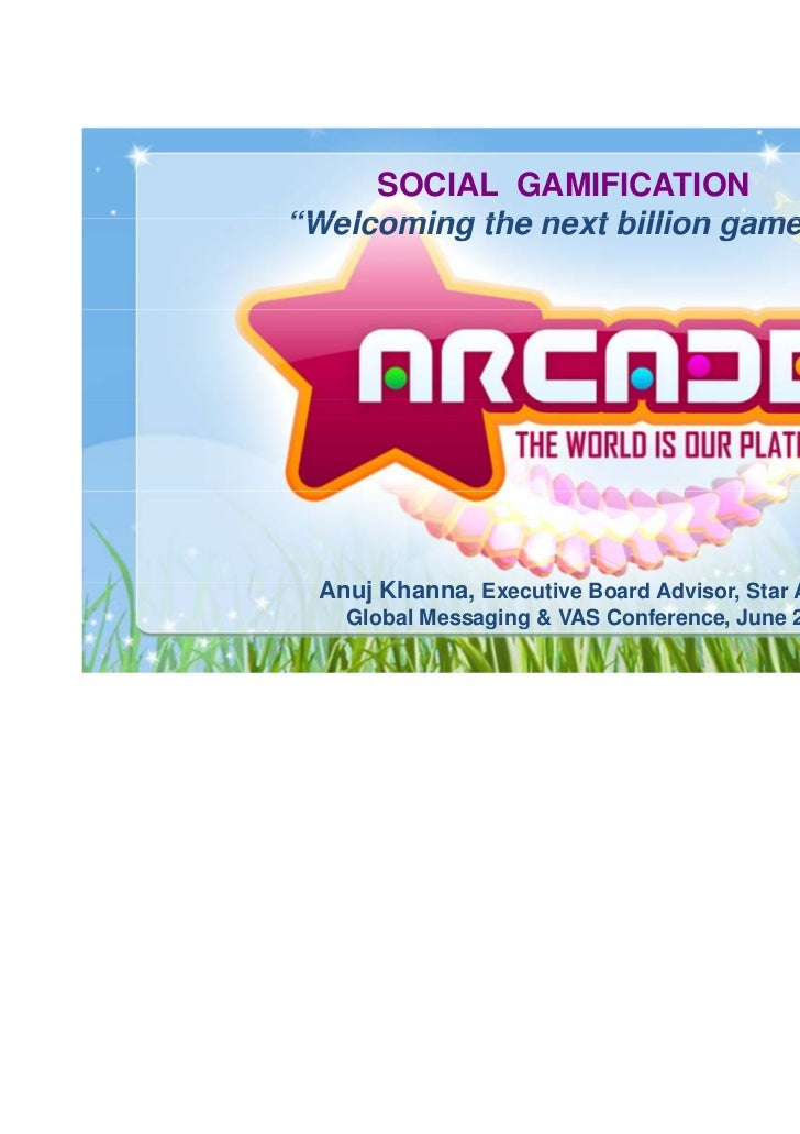 "SOCIAL GAMIFICATION""Welcoming the next billion gamers""  Anuj Kh  A j Khanna, Executive Board Advisor, Star Arcade    Globa..."