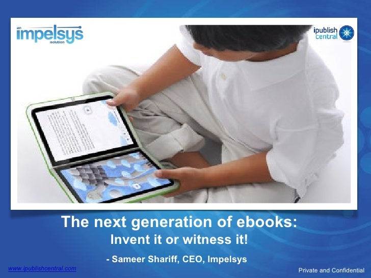 The next generation of ebooks: Invent it or witness it! - Sameer Shariff, CEO, Impelsys Private and Confidential www.ipubl...
