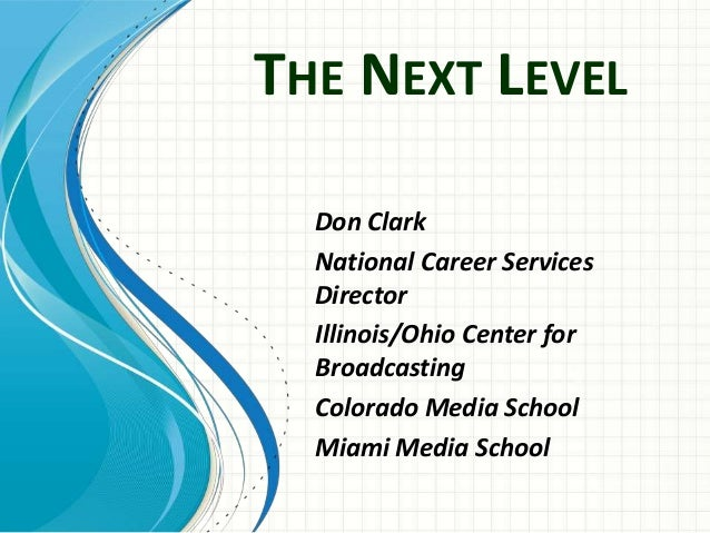 THE NEXT LEVEL Don Clark National Career Services Director Illinois/Ohio Center for Broadcasting Colorado Media School Mia...