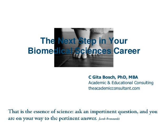 The Next Step in Your Biomedical Sciences Career C Gita Bosch, PhD, MBA Academic & Educational Consulting theacademicconsu...