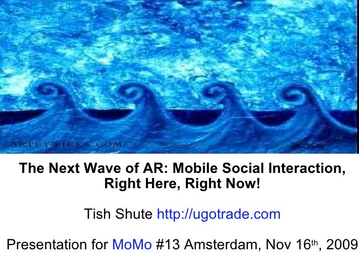 The Next Wave of AR: Mobile Social Interaction, Right Here, Right Now! Tish Shute  http:// ugotrade.com Presentation for  ...