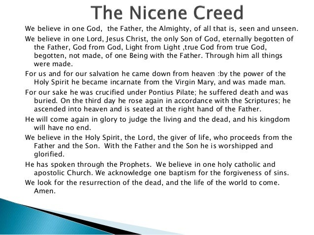nicene creed The nicene creed should be called the nicene-constantinopolitan creed since it was formally drawn up at the first ecumenical council in nicea (325) and at the second ecumenical council in constantinople (381.