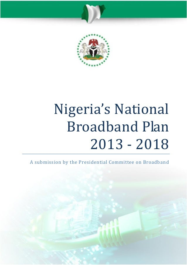 Nigeria's National Broadband Plan 2013 - 2018 A submission by the Presidential Committee on Broadban d
