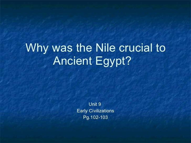 Why was the Nile crucial to Ancient Egypt?  Unit 9  Early Civilizations Pg.102-103