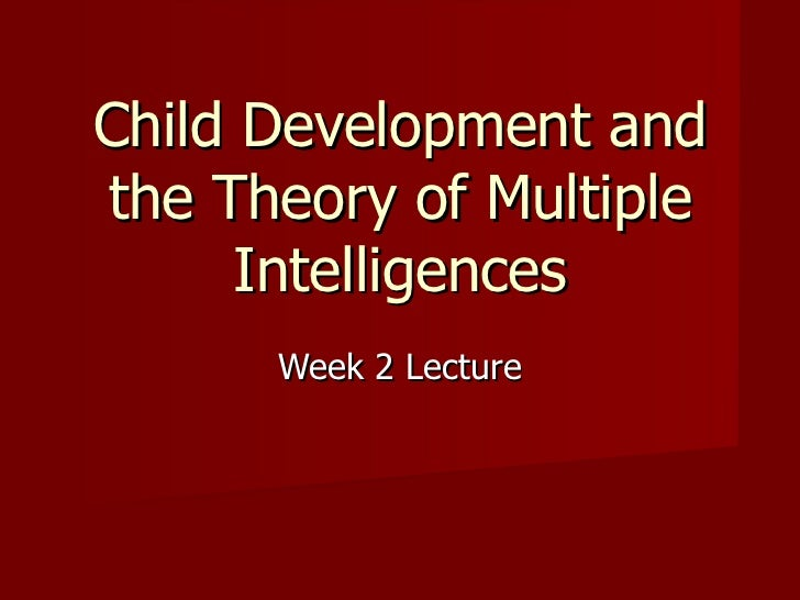 Week 2 Lecture Child Development and the Theory of Multiple Intelligences