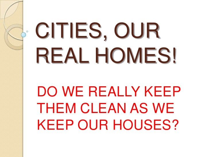 CITIES, OURREAL HOMES!DO WE REALLY KEEPTHEM CLEAN AS WEKEEP OUR HOUSES?