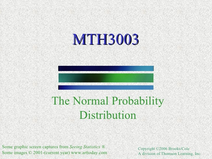 MTH3003 The Normal Probability Distribution Some graphic screen captures from  Seeing Statistics ® S ome images © 2001-(cu...
