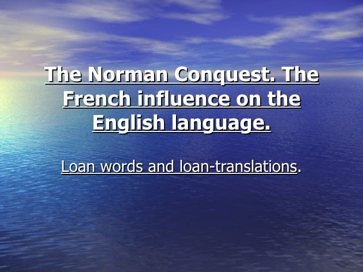The Norman Conquest. The French influence on the English language. Loan words and loan-translations .