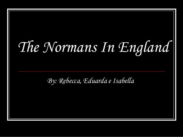 The Normans In England By: Rebecca, Eduarda e Isabella