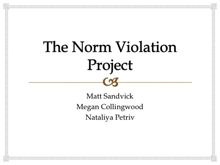 norm violation essays Field experiment: violation of a social norm in this project, we were asked to violate a social norm in a public setting and make observations on what we saw and.