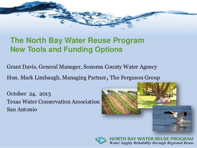 The North Bay Water Reuse Program New Tools and Funding Options Grant Davis, General Manager, Sonoma County Water Agency H...