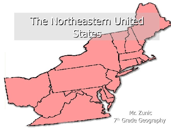 The Northeastern United States Mr. Zunic 7 th  Grade Geography