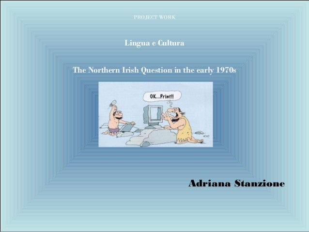 PROJECT WORK Lingua e Cultura The Northern Irish Question in the early 1970s Adriana Stanzione