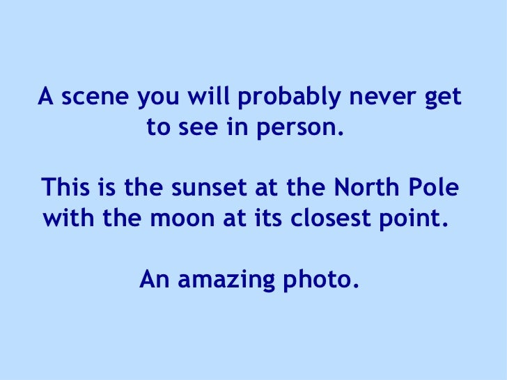 A scene you will probably never get to see in person.  This is the sunset at the North Pole with the moon at its closest p...