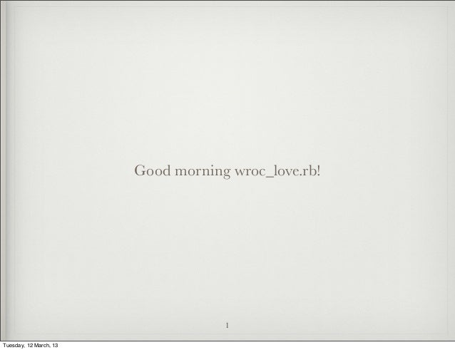 Good morning wroc_love.rb!                                    1Tuesday, 12 March, 13