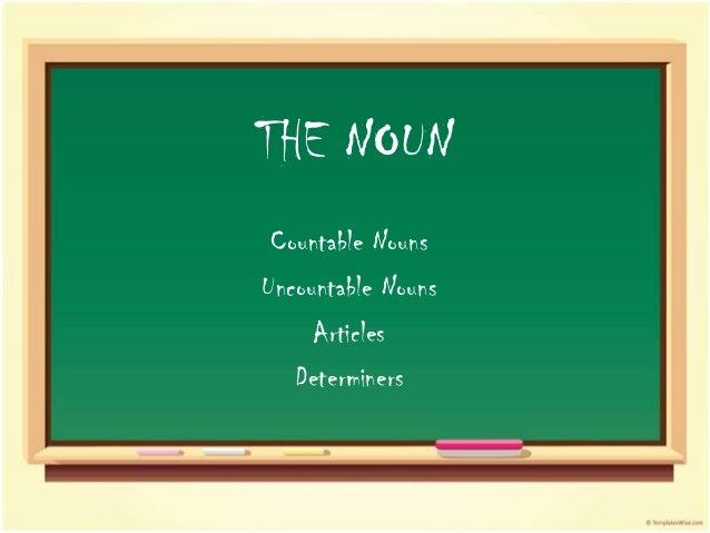 THE NOUN Countable NounsUncountable Nouns     Articles   Determiners