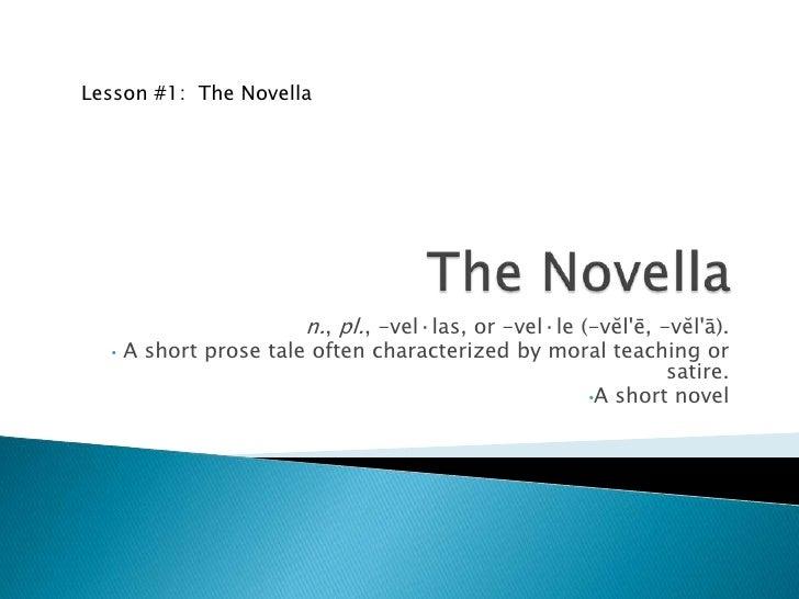 The Novella<br />n., pl., -vel·las, or -vel·le (-vĕl'ē, -vĕl'ā).<br /><ul><li> A short prose tale often characterized by m...