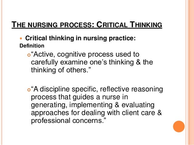 the nursing process and critical thinking But there is another important skill that successful nurses share and it's often over -looked: the ability to think critically identifying a problem, determining the best solution and choosing the most effective method are all parts of the critical thinking process after executing the plan, critical thinkers reflect on the.