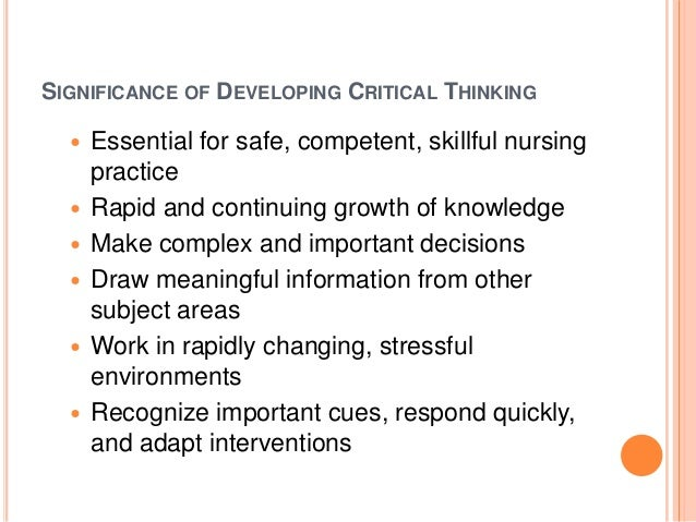the importance of critical thinking in nursing practice Within nursing, critical thinking is a required skill that educators strive to foster in their students' development for use in complex healthcare settings hence the numerous studies published measuring critical thinking as a terminal outcome of education.