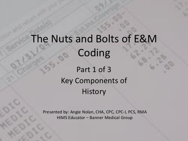 The Nuts and Bolts of E&M Coding<br />Part 1 of 3 <br />Key Components of <br />History<br />Presented by: Angie Nolan, CH...