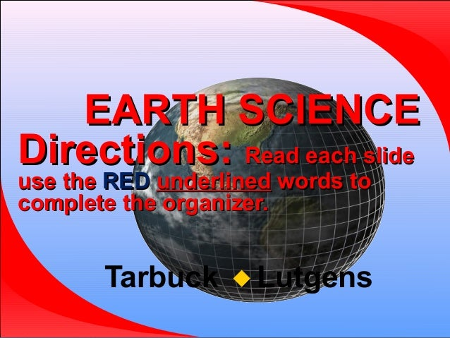 EARTH SCIENCE Directions: Read each slide use the RED underlined words to complete the organizer.  Tarbuck   Lutgens