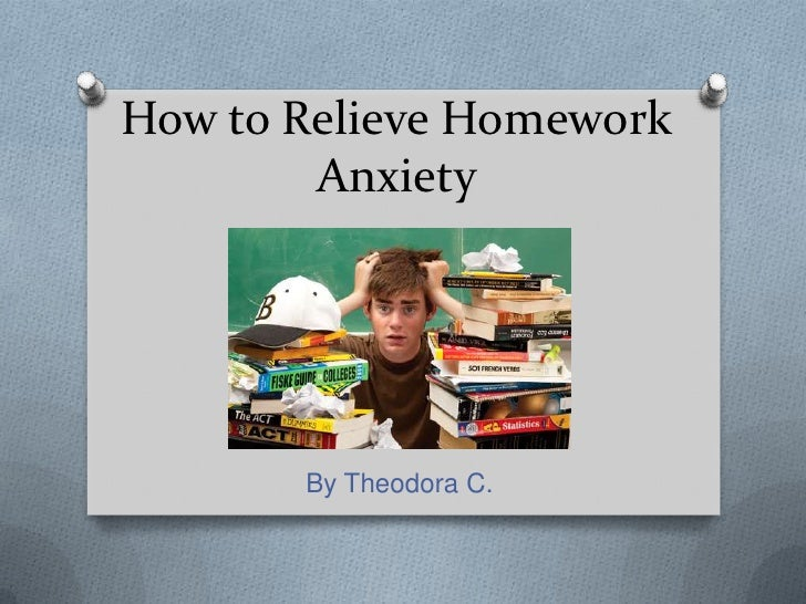 How to Relieve Homework        Anxiety       By Theodora C.
