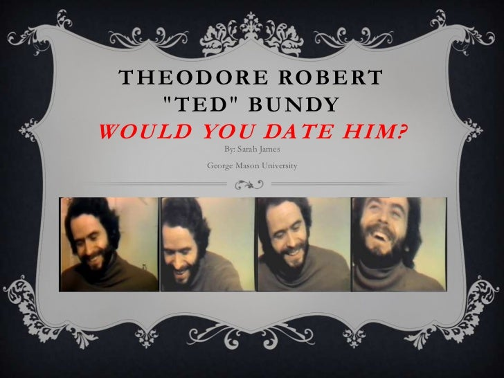 "THEODORE ROBERT   ""TED"" BUNDYWOULD YOU DATE HIM?          By: Sarah James      George Mason University"