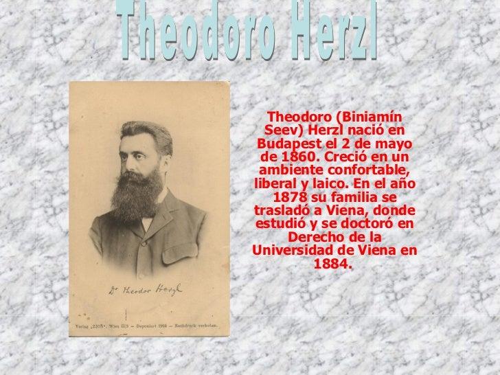 Theodoro (Biniamín Seev) Herzl nació en Budapest el 2 de mayo de 1860. Creció en un ambiente confortable, liberal y laico....