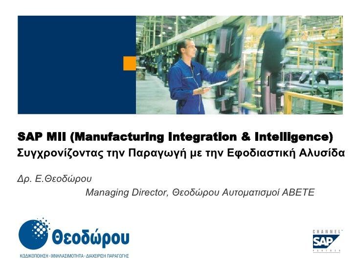 SAP MII  ( Manufacturing Integration & Intelligence ) Συγχρονίζοντας την Παραγωγή με την Εφοδιαστική Αλυσίδα Δρ. Ε . Θεοδώ...