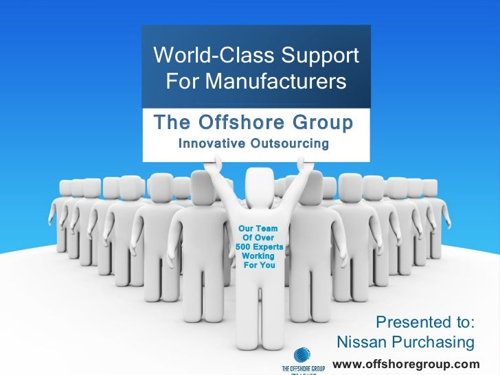 The Offshore Group Innovative Outsourcing Presented to: Nissan Purchasing www.offshoregroup.com World-Class Support For Ma...