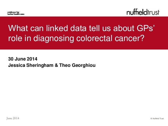 © Nuffield TrustJune 2014 What can linked data tell us about GPs' role in diagnosing colorectal cancer? 30 June 2014 Jessi...