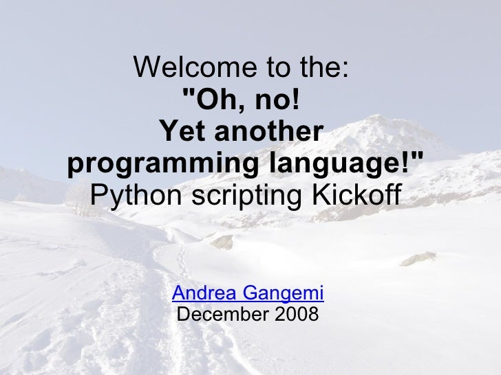 """Welcome to the:  """"Oh, no! Yet another programming language!"""" Python scripting Kickoff Andrea Gangemi December ..."""