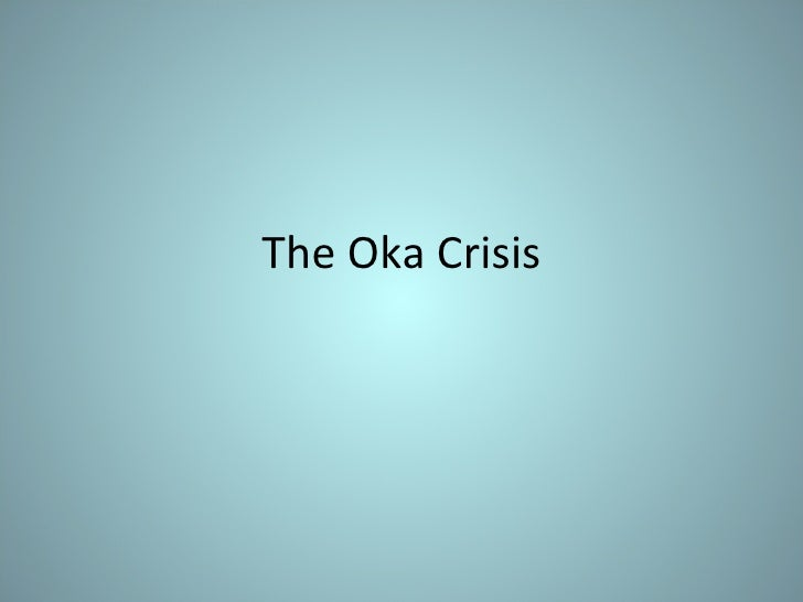 the oka crisis Oka crisis 1879 words | 8 pages land to this day there are still issues trying to be resolved twenty years ago, the beginning of one of the most violent and.