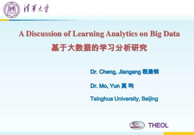 A Discussion of Learning Analytics on Big Data 基于大数据的学习分析研究 THEOL Dr. Cheng, Jiangang 程建钢 Dr. Mo, Yun 莫 昀 Tsinghua Univers...