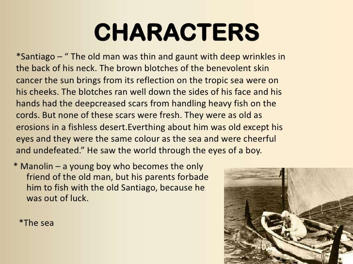 an analysis of the character of santiago in the old man and the sea Santiago the novella's central character a dedicated fisherman who taught manolin everything he knows about fishing, santiago is now old and poor and has gone.