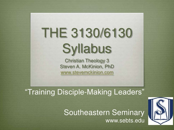 "THE 3130/6130 Syllabus<br />Christian Theology 3<br />Steven A. McKinion, PhD<br />www.stevemckinion.com<br />""Training Di..."