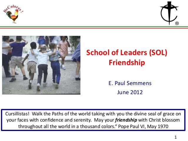 School of Leaders (SOL) Friendship E. Paul Semmens June 2012  Cursillistas! Walk the Paths of the world taking with you th...
