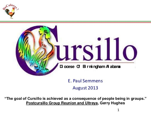 "Grouping E. Paul Semmens August 2013 1 Di ocese Of Bi rmi nghamAl abama ""The goal of Cursillo is achieved as a consequence..."
