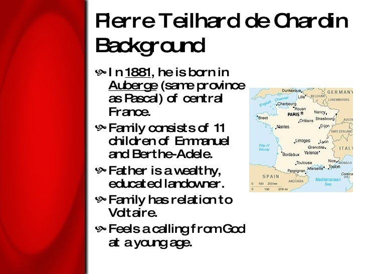 Pierre Teilhard de Chardin Background <ul><li>In  1881 , he is born in  Auberge  (same province as Pascal) of central Fran...