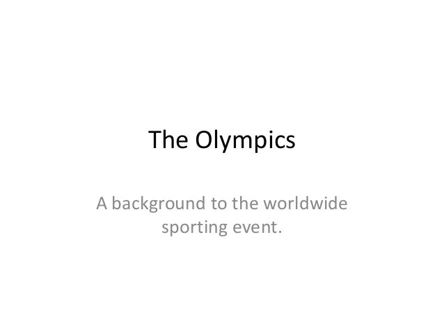 The Olympics A background to the worldwide sporting event.
