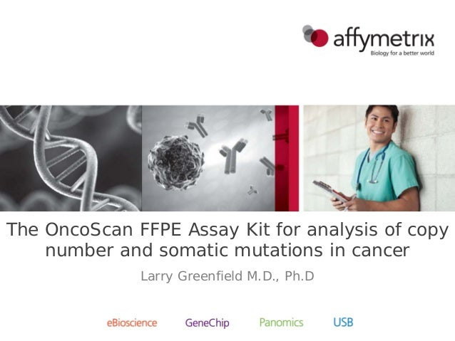 The OncoScan FFPE Assay Kit for analysis of copy number and somatic mutations in cancer Larry Greenfield M.D., Ph.D
