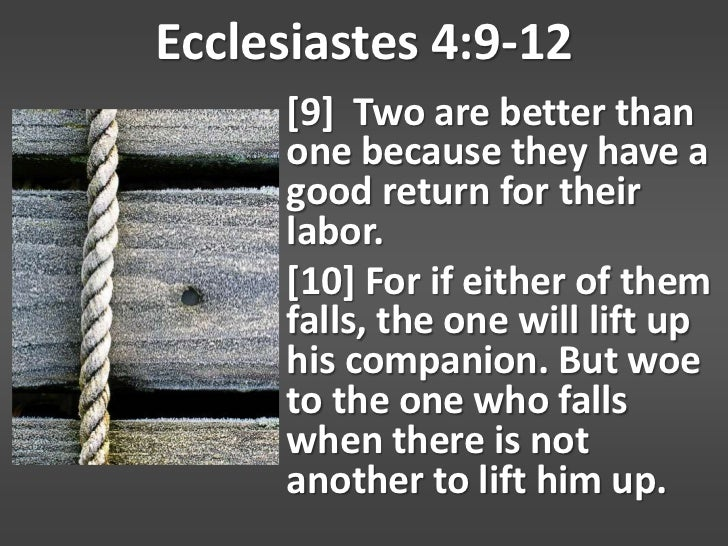 Ecclesiastes 4:9-12     [9] Two are better than     one because they have a     good return for their     labor.     [10] ...