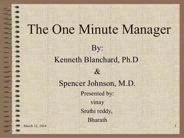 The One Minute Manager By: Kenneth Blanchard, Ph.D & Spencer Johnson, M.D. Presented by: vinay Sruthi reddy, Bharath March...