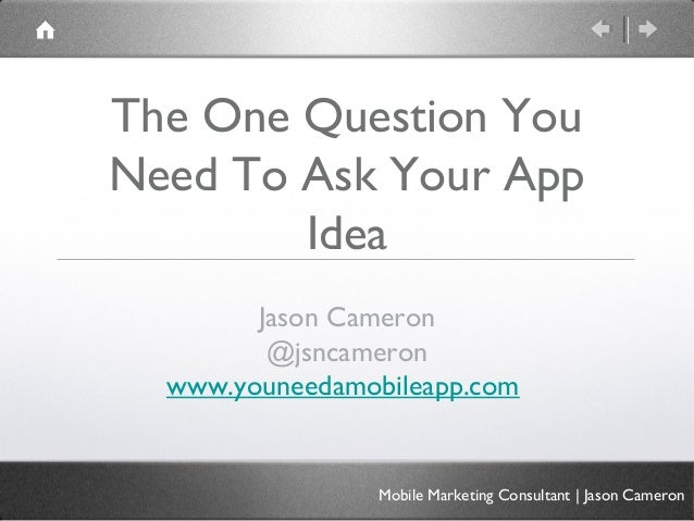 The One Question YouNeed To Ask Your AppIdeaJason Cameron@jsncameronwww.youneedamobileapp.comMobile Marketing Consultant |...