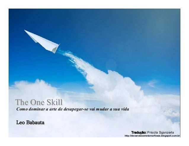 TheThe OneOne SkillSkill Como dominar a arte de desapegar-se vai mudar a sua vida LeoLeo BabautaBabauta Tradução: Priscila...