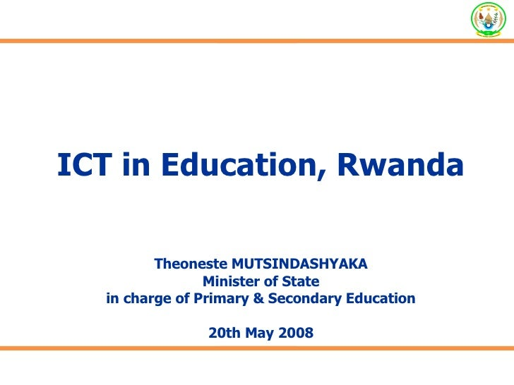 ICT in Education, Rwanda Theoneste MUTSINDASHYAKA Minister of State in charge of Primary & Secondary Education 20th May 2008